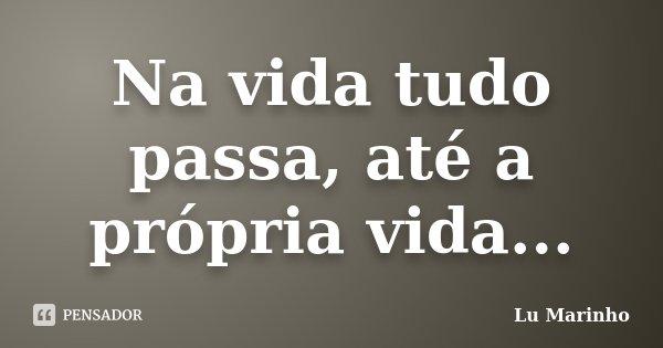 Na vida tudo passa, até a própria vida...... Frase de Lu Marinho.