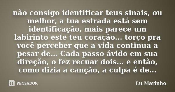não consigo identificar teus sinais, ou melhor, a tua estrada está sem identificação, mais parece um labirinto este teu coração... torço pra você perceber que a... Frase de Lu Marinho.