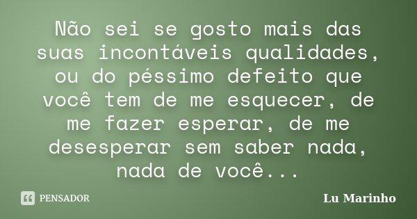Não sei se gosto mais das suas incontáveis qualidades, ou do péssimo defeito que você tem de me esquecer, de me fazer esperar, de me desesperar sem saber nada, ... Frase de Lu Marinho.
