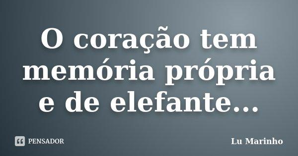 O coração tem memória própria e de elefante...... Frase de Lu Marinho.