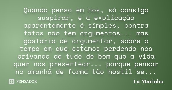 Quando penso em nos, só consigo suspirar, e a explicação aparentemente é simples, contra fatos não tem argumentos... mas gostaria de argumentar, sobre o tempo e... Frase de Lu Marinho.