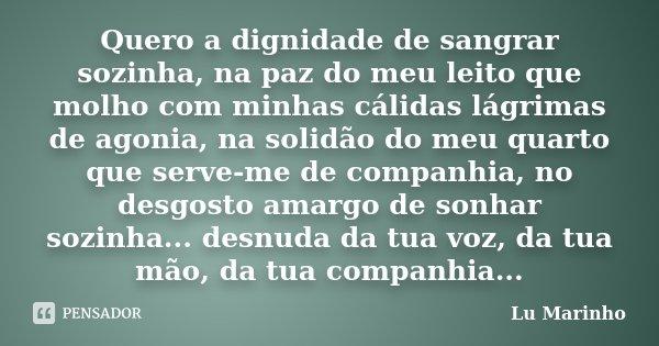 Quero a dignidade de sangrar sozinha, na paz do meu leito que molho com minhas cálidas lágrimas de agonia, na solidão do meu quarto que serve-me de companhia, n... Frase de Lu Marinho.