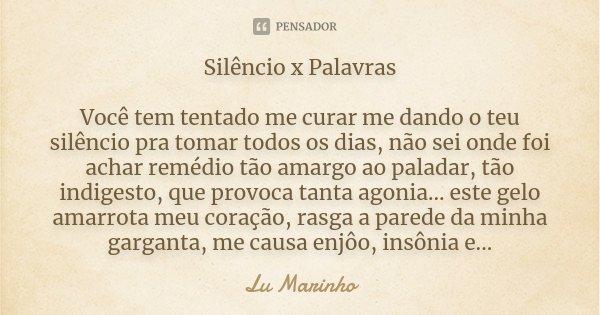 Silêncio x Palavras Você tem tentado me curar me dando o teu silêncio pra tomar todos os dias, não sei onde foi achar remédio tão amargo ao paladar, tão indiges... Frase de Lu Marinho.
