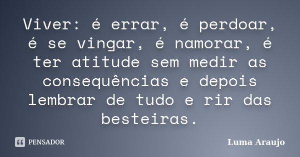 Viver: é errar,é perdoar, é se vingar, é namorar ,é ter atitude sem medir as consequencias e depois lembrar de tudo e rir das besteiras.... Frase de Luma Araujo.