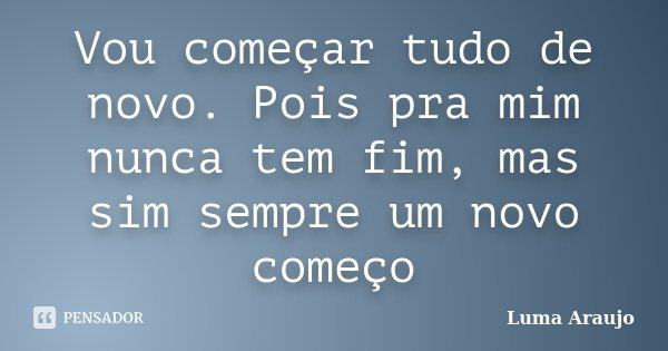 Vou começar tudo de novo. Pois pra mim nunca tem fim, mas sim sempre um novo começo... Frase de Luma Araujo.