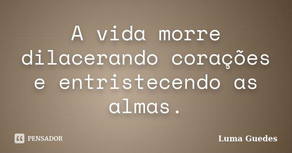 A vida morre dilacerando corações e entristecendo as almas.... Frase de Luma Guedes.
