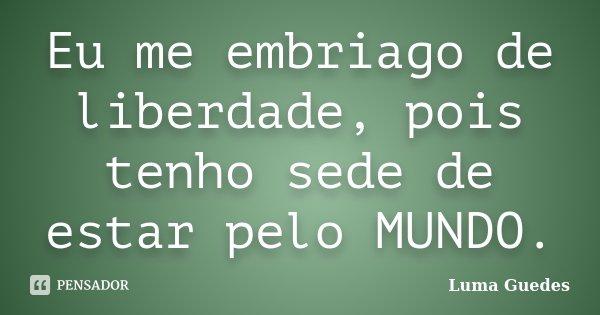 Eu me embriago de liberdade, pois tenho sede de estar pelo MUNDO.... Frase de Luma Guedes.