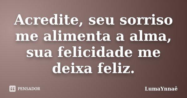 Acredite, seu sorriso me alimenta a alma, sua felicidade me deixa feliz.... Frase de LumaYnnaê.