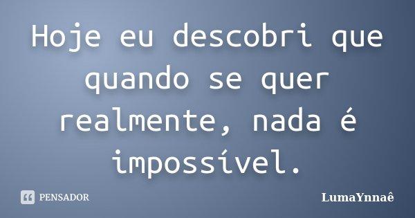 Hoje eu descobri que quando se quer realmente, nada é impossível.... Frase de LumaYnnaê.