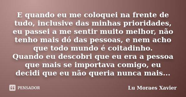 E quando eu me coloquei na frente de tudo, inclusive das minhas prioridades, eu passei a me sentir muito melhor, não tenho mais dó das pessoas, e nem acho que t... Frase de Lu Moraes Xavier.
