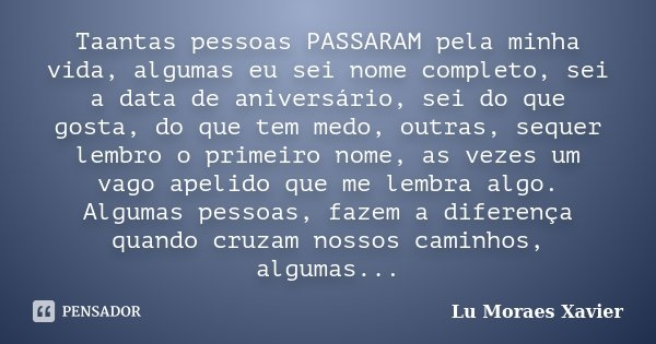 Taantas pessoas PASSARAM pela minha vida, algumas eu sei nome completo, sei a data de aniversário, sei do que gosta, do que tem medo, outras, sequer lembro o pr... Frase de Lu Moraes Xavier.