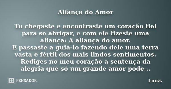 Aliança do Amor Tu chegaste e encontraste um coração fiel para se abrigar, e com ele fizeste uma aliança: A aliança do amor. E passaste a guiá-lo fazendo dele u... Frase de Luna..