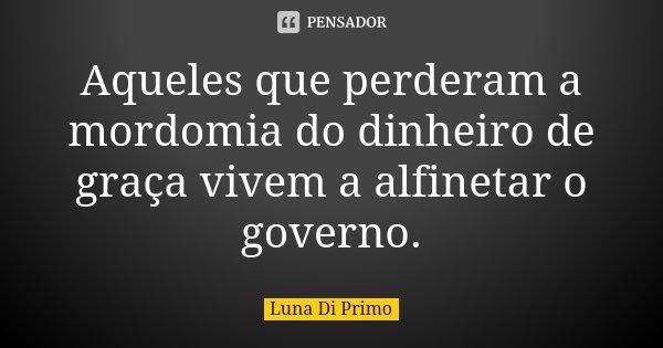 Aqueles que perderam a mordomia do dinheiro de graça vivem a alfinetar o governo.... Frase de Luna Di Primo.