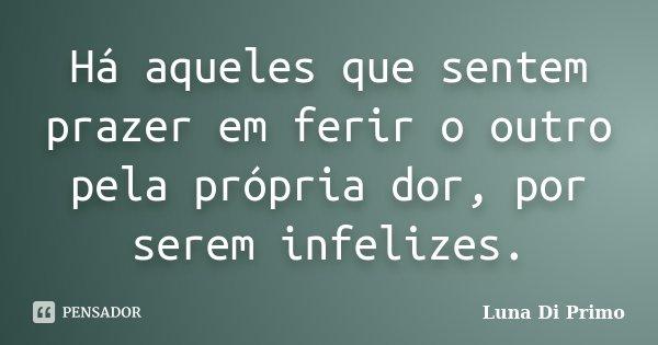 Há aqueles que sentem prazer em ferir o outro pela própria dor, por serem infelizes.... Frase de Luna Di Primo.