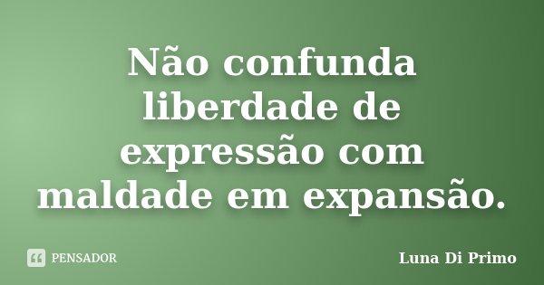 Não confunda liberdade de expressão com maldade em expansão.... Frase de Luna Di Primo.