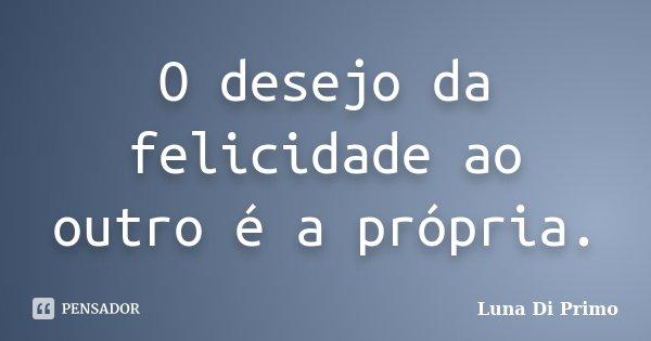 O desejo da felicidade ao outro é a própria.... Frase de Luna Di Primo.