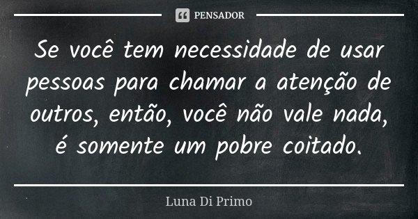 Se você tem necessidade de usar pessoas para chamar a atenção de outros, então, você não vale nada, é somente um pobre coitado.... Frase de Luna Di Primo.