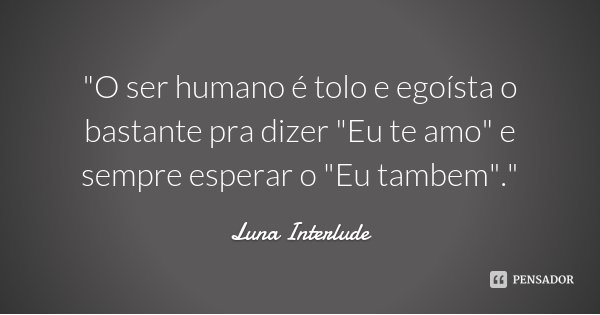 """""""O ser humano é tolo e egoísta o bastante pra dizer """"Eu te amo"""" e sempre esperar o """"Eu tambem"""".""""... Frase de Luna Interlude."""