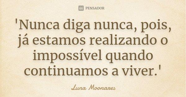 'Nunca diga nunca, pois, já estamos realizando o impossível quando continuamos a viver.'... Frase de Luna Moonares.