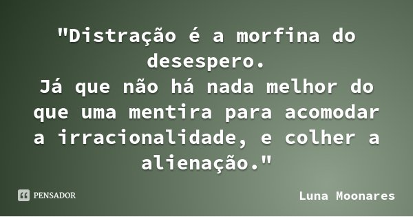 """""""Distração é a morfina do desespero. Já que não há nada melhor do que uma mentira para acomodar a irracionalidade, e colher a alienação.""""... Frase de Luna Moonares."""