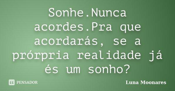 Sonhe.Nunca acordes.Pra que acordarás, se a prórpria realidade já és um sonho?... Frase de Luna Moonares.