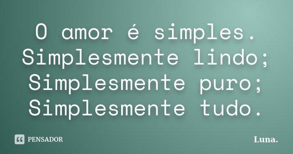 O amor é simples. Simplesmente lindo; Simplesmente puro; Simplesmente tudo.... Frase de Luna..