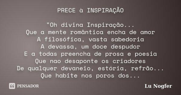 """PRECE à INSPIRAÇÃO """"Oh divina Inspiração... Que a mente romântica encha de amor A filosófica, vasta sabedoria A devassa, um doce despudor E a todas preench... Frase de Lu Nogfer."""
