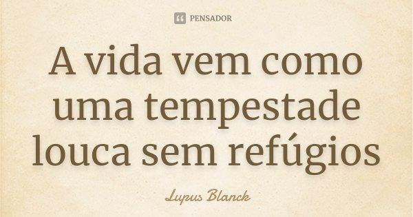 A vida vem como uma tempestade louca sem refúgios... Frase de Lupus Blanck.