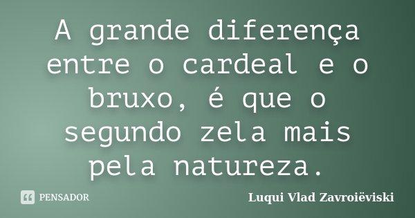 A grande diferença entre o cardeal e o bruxo, é que o segundo zela mais pela natureza.... Frase de Luqui Vlad Zavroiëviski.