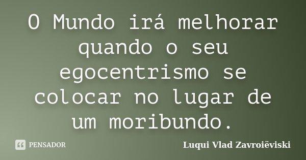 O Mundo irá melhorar quando o seu egocentrismo se colocar no lugar de um moribundo.... Frase de Luqui Vlad Zavroiëviski.