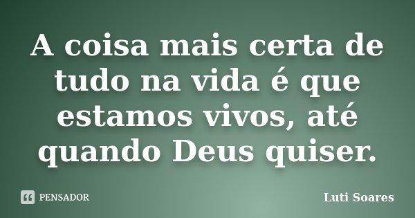 A coisa mais certa de tudo na vida é que estamos vivos, até quando Deus quiser.... Frase de Luti Soares.