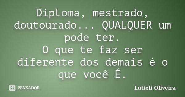 Diploma, mestrado, doutourado... QUALQUER um pode ter. O que te faz ser diferente dos demais é o que você É.... Frase de Lutiéli Oliveira.