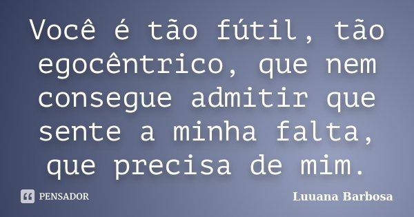 Você é tão fútil, tão egocêntrico, que nem consegue admitir que sente a minha falta, que precisa de mim.... Frase de Luuana Barbosa.