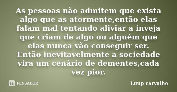 As pessoas não admitem que exista algo que as atormente,então elas falam mal tentando aliviar a inveja que criam de algo ou alguém que elas nunca vão conseguir ... Frase de Luup Carvalho.