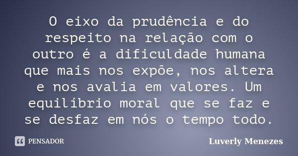 O eixo da prudência e do respeito na relação com o outro é a dificuldade humana que mais nos expõe, nos altera e nos avalia em valores. Um equilíbrio moral que ... Frase de Luverly Menezes.