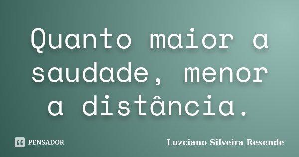 Quanto maior a saudade, menor a distância.... Frase de Luzciano Silveira Resende.