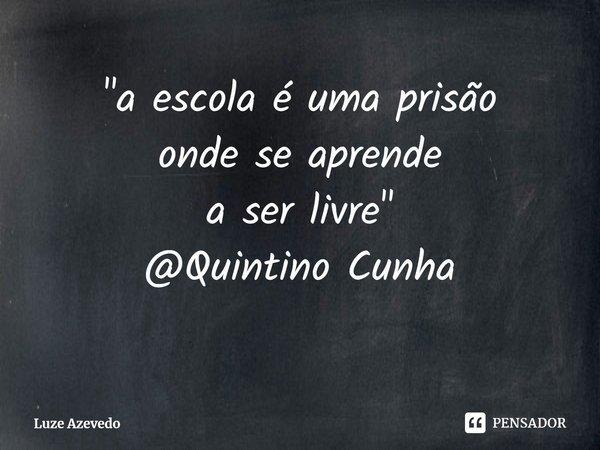 """""""a escola é uma prisão onde se aprende a ser livre"""" @Quintino Cunha... Frase de Luze Azevedo."""