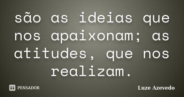 são as ideias que nos apaixonam; as atitudes, que nos realizam.... Frase de Luze Azevedo.