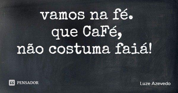 vamos na fé. que CaFé, não costuma faiá!... Frase de Luze Azevedo.