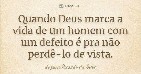 Quando Deus marca a vida de um homem com um defeito é pra não perdê-lo de vista.... Frase de Luzinei Ricardo da Silva.