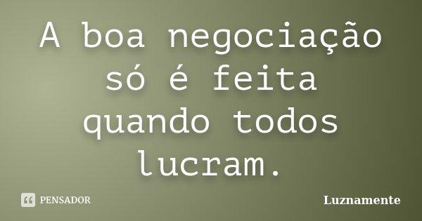 A boa negociação só é feita quando todos lucram.... Frase de luznamente.