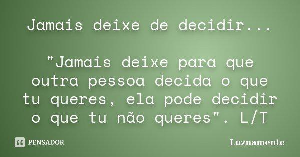 """Jamais deixe de decidir... """"Jamais deixe para que outra pessoa decida o que tu queres, ela pode decidir o que tu não queres"""". L/T... Frase de Luznamente."""