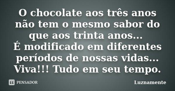 O chocolate aos três anos não tem o mesmo sabor do que aos trinta anos... É modificado em diferentes períodos de nossas vidas... Viva!!! Tudo em seu tempo.... Frase de luznamente.
