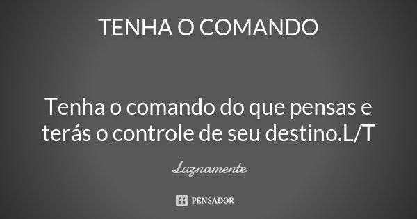 TENHA O COMANDO Tenha o comando do que pensas e terás o controle de seu destino.L/T... Frase de Luznamente.
