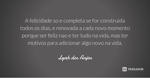 A felicidade so e completa se for construida todos os dias, e renovada a cada novo momento porque ser feliz nao e ter tudo na vida, mas ter motivos para adicion... Frase de Lyah dos Anjos.