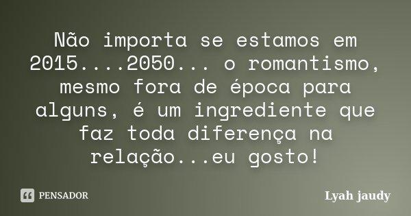 Não importa se estamos em 2015....2050... o romantismo, mesmo fora de época para alguns, é um ingrediente que faz toda diferença na relação...eu gosto!... Frase de Lyah jaudy.