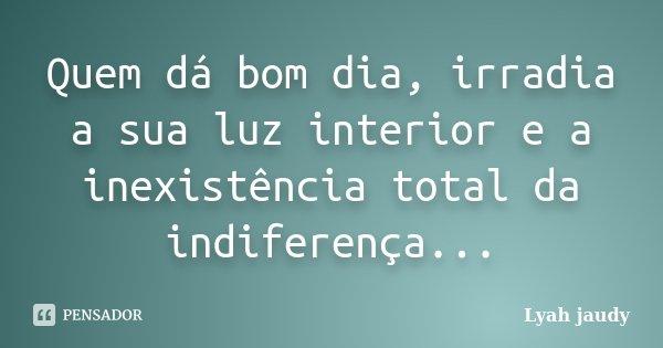 Quem dá bom dia, irradia a sua luz interior e a inexistência total da indiferença...... Frase de Lyah Jaudy.