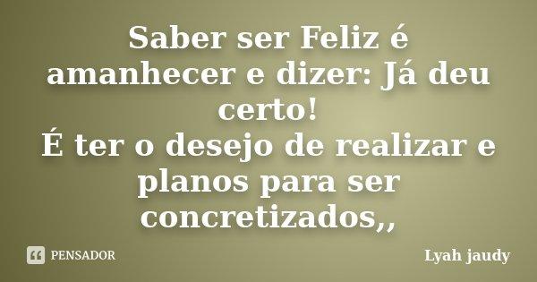 Saber ser Feliz é amanhecer e dizer: Já deu certo! É ter o desejo de realizar e planos para ser concretizados,,... Frase de Lyah jaudy.