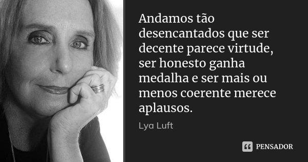 Andamos tão desencantados que ser decente parece virtude, ser honesto ganha medalha e ser mais ou menos coerente merece aplausos.... Frase de Lya Luft.