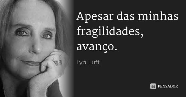 Apesar das minhas fragilidades, avanço.... Frase de Lya Luft.